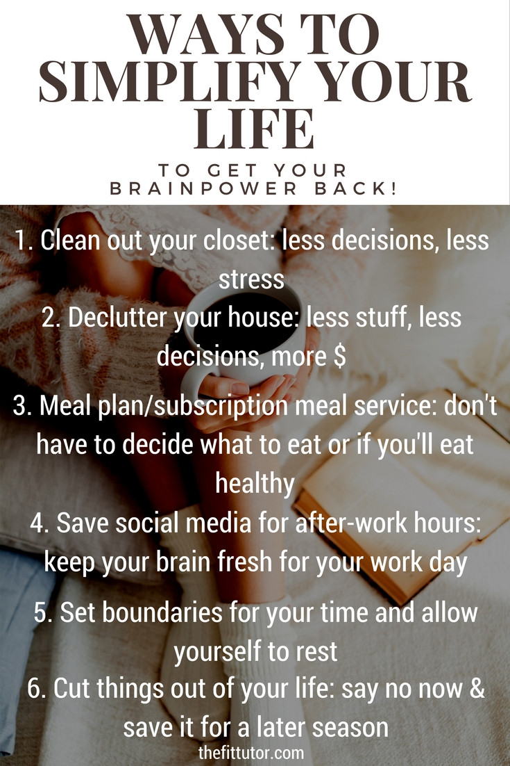 Ways to simplify your life: by setting up your day to make less decisions, you will have more will power and brainpower to make the important decisions- and not give in to stress eating and cravings as much!