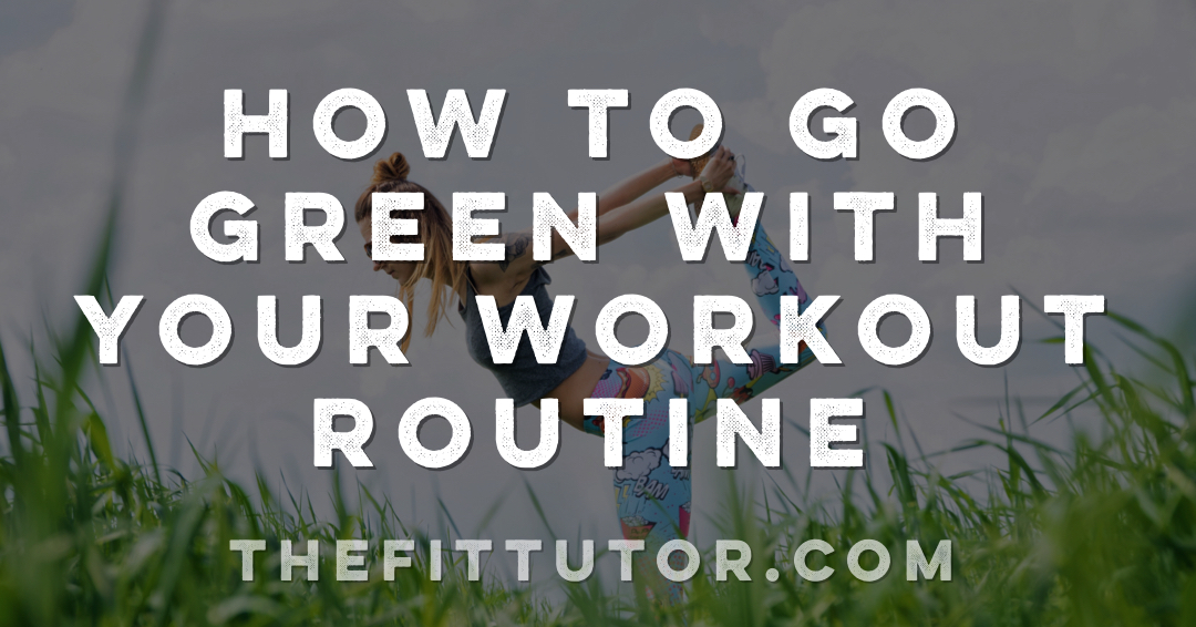 Some practical tips to make your workouts more green and eco friendly! Go Green Workout