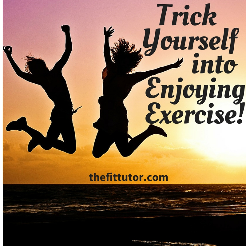 Trick yourself into enjoying exercise, even if you hate it.